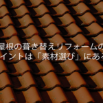 屋根の葺き替えリフォームのポイントは「素材選び」にある!